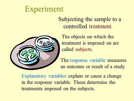 Experiment Subjecting the sample to a controlled treatment. Explanatory variables explain or cause a change in the response variable. These determine the.