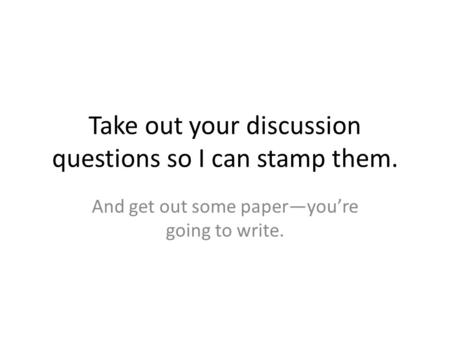 Take out your discussion questions so I can stamp them. And get out some paper—you're going to write.
