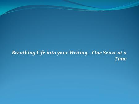 Breathing Life into your Writing… One Sense at a Time.