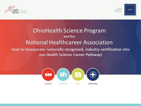 OhioHealth Science Program and the National Healthcareer Association How to incorporate nationally recognized, industry certification into you Health Science.