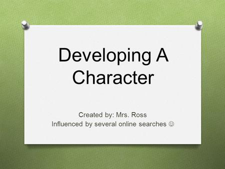 Developing A Character Created by: Mrs. Ross Influenced by several online searches.