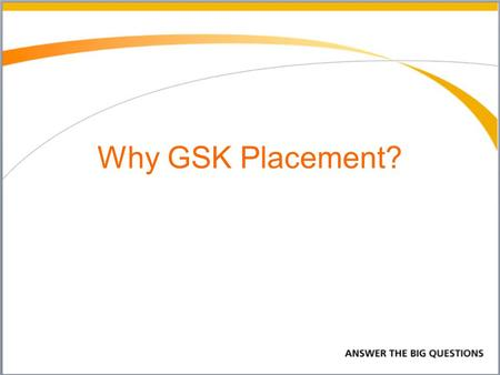Why GSK Placement?. Why did I choose GSK? Lab Support Technician Why GSK? It has a positive impact on the world by developing new vaccines, medications.