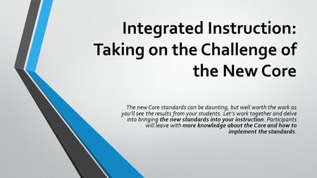 Integrated Instruction: Taking on the Challenge of the New Core The new Core standards can be daunting, but well worth the work as you'll see the results.
