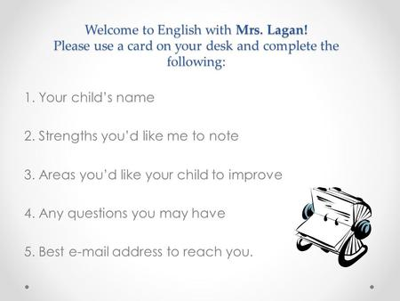 Welcome to English with Mrs. Lagan! Please use a card on your desk and complete the following: 1. Your child's name 2. Strengths you'd like me to note.