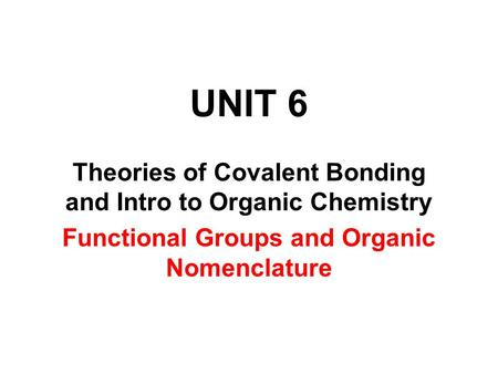 UNIT 6 Theories of Covalent Bonding and Intro to Organic Chemistry Functional Groups and Organic Nomenclature.
