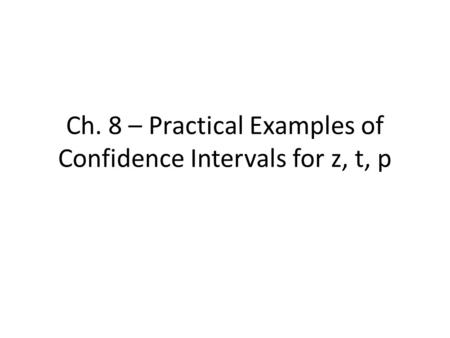 Ch. 8 – Practical Examples of Confidence Intervals for z, t, p.