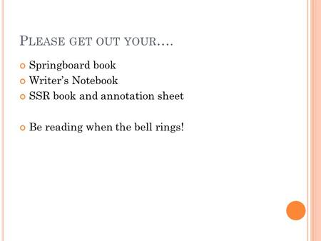 P LEASE GET OUT YOUR …. Springboard book Writer's Notebook SSR book and annotation sheet Be reading when the bell rings!