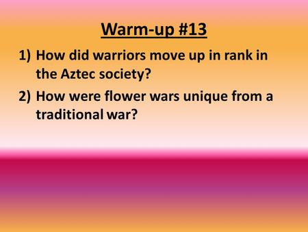 Warm-up #13 1)How did warriors move up in rank in the Aztec society? 2)How were flower wars unique from a traditional war?