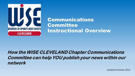 Communications Committee Instructional Overview How the WISE CLEVELAND Chapter Communications Committee can help YOU publish your news within our network.