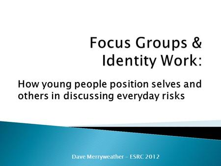 How young people position selves and others in discussing everyday risks Dave Merryweather - ESRC 2012.