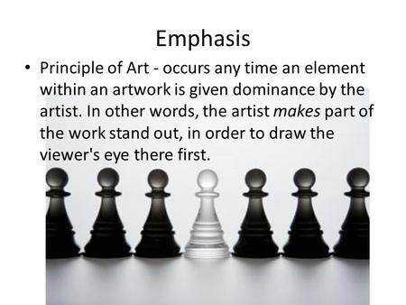 Emphasis Principle of Art - occurs any time an element within an artwork is given dominance by the artist. In other words, the artist makes part of the.