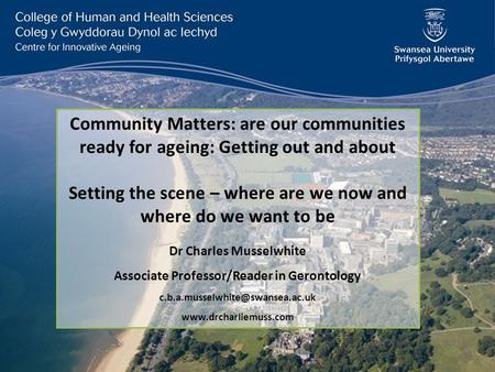 Community Matters: are our communities ready for ageing: Getting out and about Setting the scene – where are we now and where do we want to be Dr Charles.