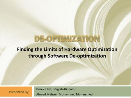 Derek Kern, Roqyah Alalqam, Ahmed Mehzer, Mohammed Mohammed Finding the Limits of Hardware Optimization through Software De-optimization Presented By:
