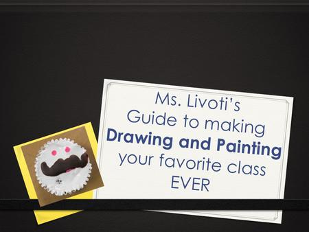Ms. Livoti's Guide to making Drawing and Painting your favorite class EVER.
