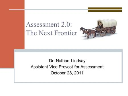 Assessment 2.0: The Next Frontier Dr. Nathan Lindsay Assistant Vice Provost for Assessment October 28, 2011.