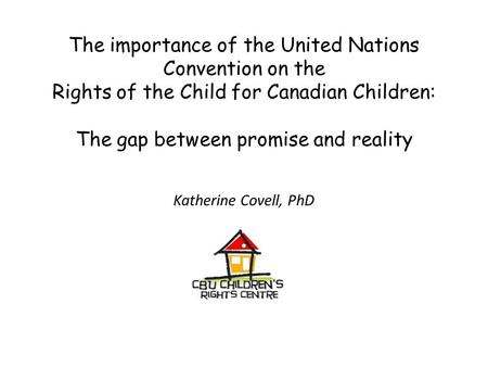 The importance of the United Nations Convention on the Rights of the Child for Canadian Children: The gap between promise and reality Katherine Covell,