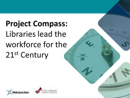Project Compass: Libraries lead the workforce for the 21 st Century.