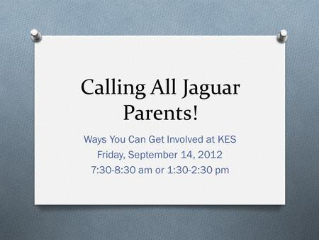Calling All Jaguar Parents! Ways You Can Get Involved at KES Friday, September 14, 2012 7:30-8:30 am or 1:30-2:30 pm.