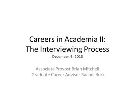Careers in Academia II: The Interviewing Process December 9, 2013 Associate Provost Brian Mitchell Graduate Career Advisor Rachel Burk.