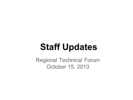 Staff Updates Regional Technical Forum October 15, 2013.