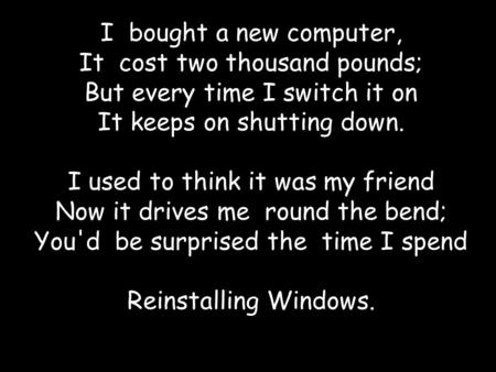 I bought a new computer, It cost two thousand pounds; But every time I switch it on It keeps on shutting down. I used to think it was my friend Now it.