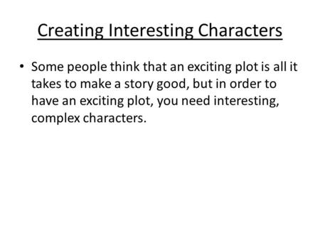Creating Interesting Characters Some people think that an exciting plot is all it takes to make a story good, but in order to have an exciting plot, you.