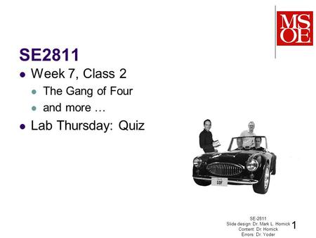 SE2811 Week 7, Class 2 The Gang of Four and more … Lab Thursday: Quiz SE-2811 Slide design: Dr. Mark L. Hornick Content: Dr. Hornick Errors: Dr. Yoder.