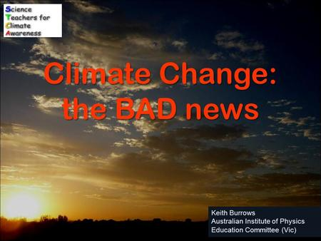Keith Burrows Australian Institute of Physics Education Committee (Vic) Climate Change: the BAD news.