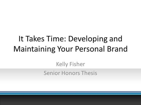 It Takes Time: Developing and Maintaining Your Personal Brand Kelly Fisher Senior Honors Thesis.