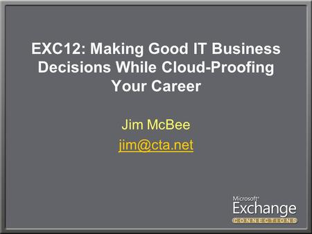 EXC12: Making Good IT Business Decisions While Cloud-Proofing Your Career Jim McBee
