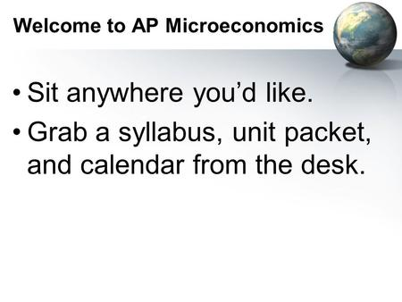 Welcome to AP Microeconomics Sit anywhere you'd like. Grab a syllabus, unit packet, and calendar from the desk.