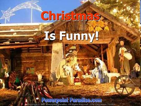 Copyright © 2007 Powerpoint Paradise. All Rights Reserved - New King James Version Christmas Christmas Is Funny!