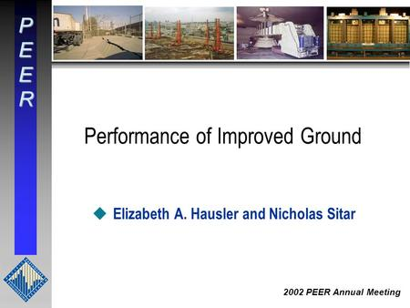 PEER 2002 PEER Annual Meeting Performance of Improved Ground u Elizabeth A. Hausler and Nicholas Sitar.