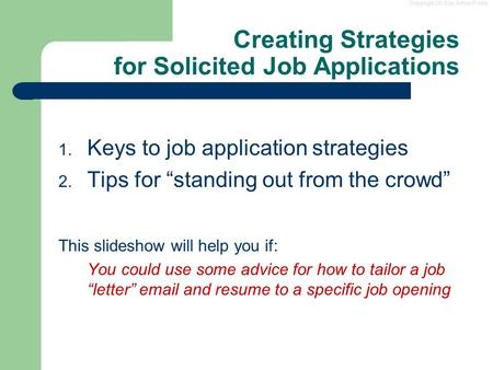 "Copyright 2013 by Arthur Fricke Creating Strategies for Solicited Job Applications 1. Keys to job application strategies 2. Tips for ""standing out from."