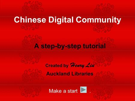 A step-by-step tutorial Created by Henry Liu Auckland Libraries Make a start. Chinese Digital Community.