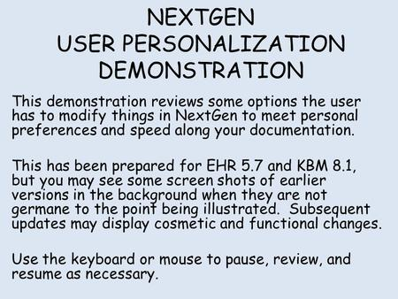 NEXTGEN USER PERSONALIZATION DEMONSTRATION This demonstration reviews some options the user has to modify things in NextGen to meet personal preferences.