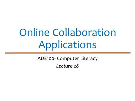 Online Collaboration Applications ADE100- Computer Literacy Lecture 28.