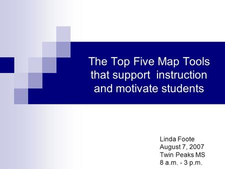 The Top Five Map Tools that support instruction and motivate students Linda Foote August 7, 2007 Twin Peaks MS 8 a.m. - 3 p.m.