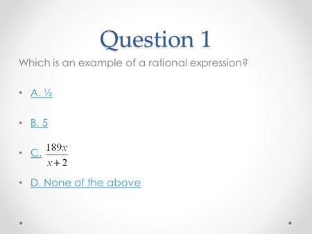 Question 1 Which is an example of a rational expression? A. ½ B. 5 C. D. None of the above.
