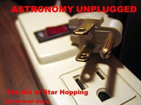 ASTRONOMY UNPLUGGED The Art of Star Hopping By Michael Davis.