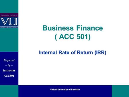 Prepared ~ by ~ Instructor ACC501 Virtual University of Pakistan Business Finance ( ACC 501) Internal Rate of Return (IRR)