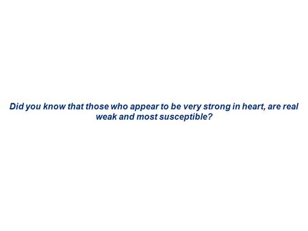 Did you know that those who appear to be very strong in heart, are real weak and most susceptible?