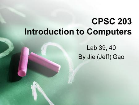 CPSC 203 Introduction to Computers Lab 39, 40 By Jie (Jeff) Gao.