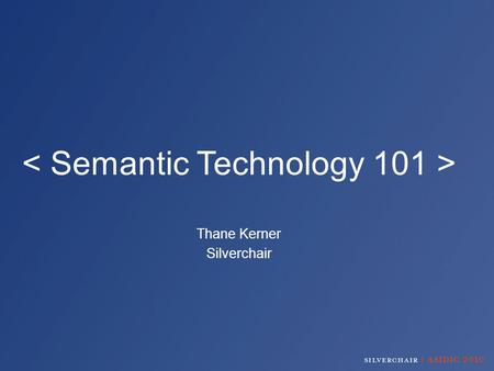 Thane Kerner Silverchair. What is… The Semantic Web? A Semantic Data Layer? Semantic Tagging? Why add semantics to my content? How can I get semantic.
