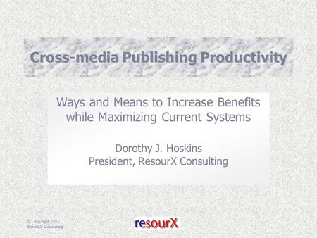 © Copyright 2002, ResourX Consulting Cross-media Publishing Productivity Ways and Means to Increase Benefits while Maximizing Current Systems Dorothy J.