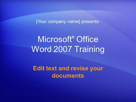 Microsoft ® Office Word 2007 Training Edit text and revise your documents [Your company name] presents: