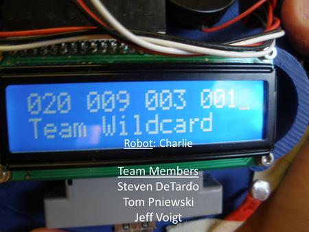 Robot: Charlie Team Members Steven DeTardo Tom Pniewski Jeff Voigt.