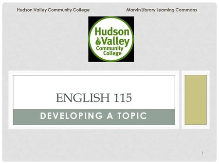 1 DEVELOPING A TOPIC ENGLISH 115 Hudson Valley Community College Marvin Library Learning Commons.