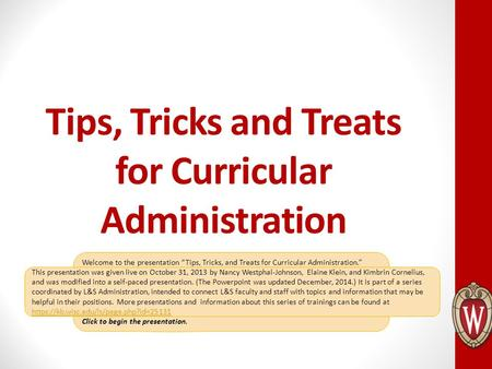 "Welcome to the presentation ""Tips, Tricks, and Treats for Curricular Administration."" After you review a slide, click anywhere to advance the presentation."