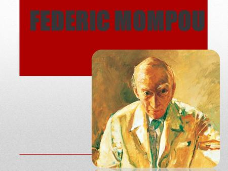 FEDERIC MOMPOU. Federic Mompou was born on 16th April 1893.He was a Catalan composer and pianist.